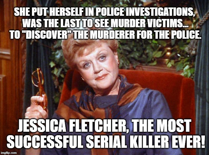 "Jessica Fletcher Serial Killer |  SHE PUT HERSELF IN POLICE INVESTIGATIONS, WAS THE LAST TO SEE MURDER VICTIMS...  TO ""DISCOVER"" THE MURDERER FOR THE POLICE. JESSICA FLETCHER, THE MOST SUCCESSFUL SERIAL KILLER EVER! 