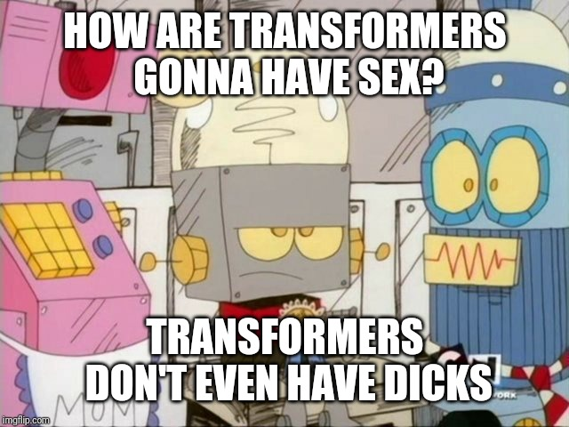 Robot Jones | HOW ARE TRANSFORMERS GONNA HAVE SEX? TRANSFORMERS DON'T EVEN HAVE DICKS | image tagged in robot jones | made w/ Imgflip meme maker