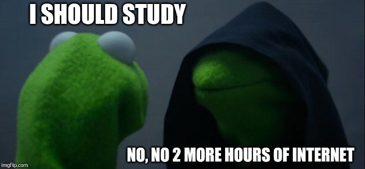 Evil Kermit | I SHOULD STUDY NO, NO 2 MORE HOURS OF INTERNET | image tagged in memes,evil kermit | made w/ Imgflip meme maker