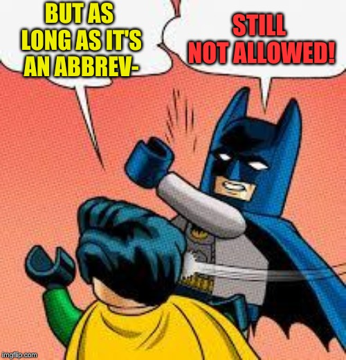 lego batman slapping robin | BUT AS LONG AS IT'S AN ABBREV- STILL NOT ALLOWED! | image tagged in lego batman slapping robin | made w/ Imgflip meme maker