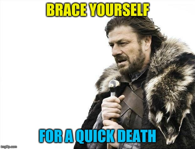 Brace Yourselves X is Coming Meme | BRACE YOURSELF FOR A QUICK DEATH | image tagged in memes,brace yourselves x is coming | made w/ Imgflip meme maker