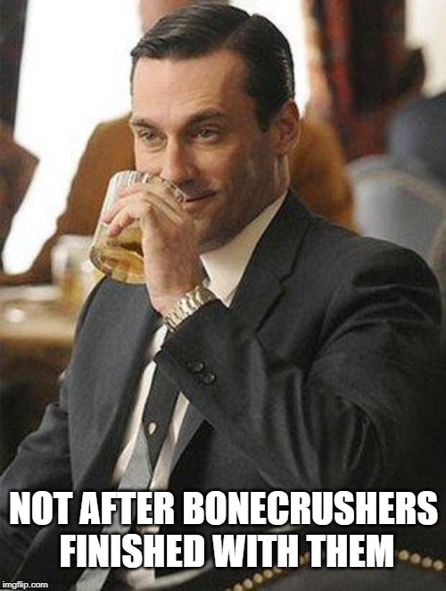 Don Draper Drinking | NOT AFTER BONECRUSHERS FINISHED WITH THEM | image tagged in don draper drinking | made w/ Imgflip meme maker