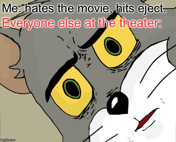 Eject. | Me: hates the movie, hits eject. Everyone else at the theater: | image tagged in memes,unsettled tom,movies,bad movies | made w/ Imgflip meme maker