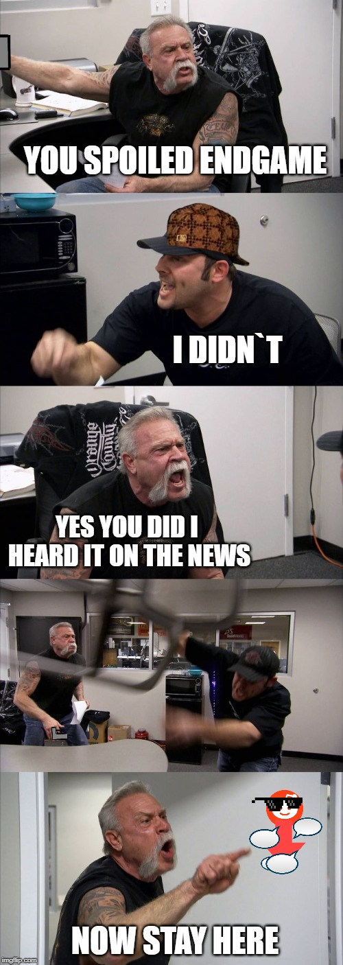 American Chopper Argument Meme | YOU SPOILED ENDGAME I DIDN`T YES YOU DID I HEARD IT ON THE NEWS NOW STAY HERE | image tagged in memes,american chopper argument | made w/ Imgflip meme maker