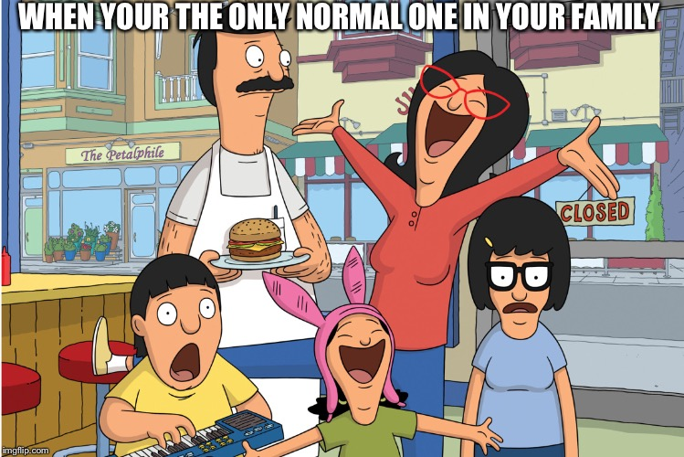 Bobs burgers |  WHEN YOUR THE ONLY NORMAL ONE IN YOUR FAMILY | image tagged in bobs burgers | made w/ Imgflip meme maker