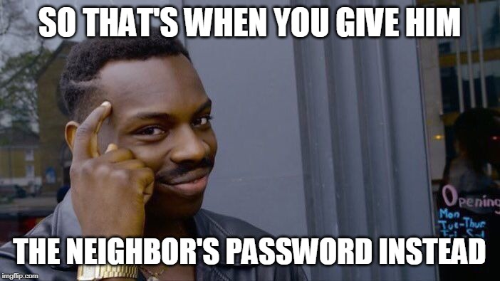 Roll Safe Think About It Meme | SO THAT'S WHEN YOU GIVE HIM THE NEIGHBOR'S PASSWORD INSTEAD | image tagged in memes,roll safe think about it | made w/ Imgflip meme maker