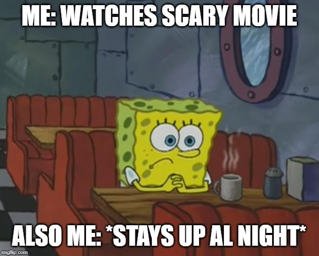 Spongebob Waiting | ME: WATCHES SCARY MOVIE ALSO ME: *STAYS UP AL NIGHT* | image tagged in spongebob waiting | made w/ Imgflip meme maker