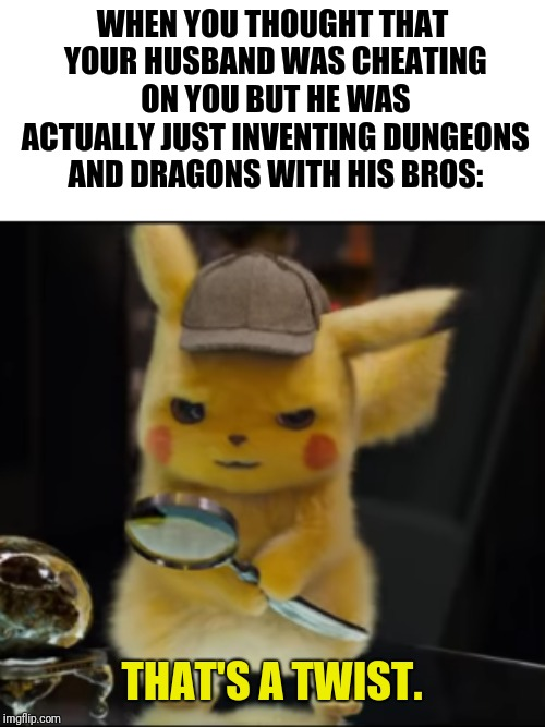 Actually happened with the wife of one of the guys who invented this popular role-playing game! | WHEN YOU THOUGHT THAT YOUR HUSBAND WAS CHEATING ON YOU BUT HE WAS ACTUALLY JUST INVENTING DUNGEONS AND DRAGONS WITH HIS BROS: | image tagged in that's a twist,dungeons and dragons,nope,bros,funny memes | made w/ Imgflip meme maker