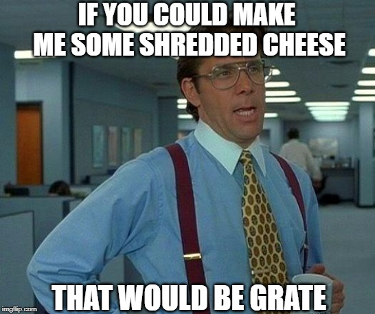 And about those CHSY reports... | IF YOU COULD MAKE ME SOME SHREDDED CHEESE THAT WOULD BE GRATE | image tagged in memes,that would be great | made w/ Imgflip meme maker