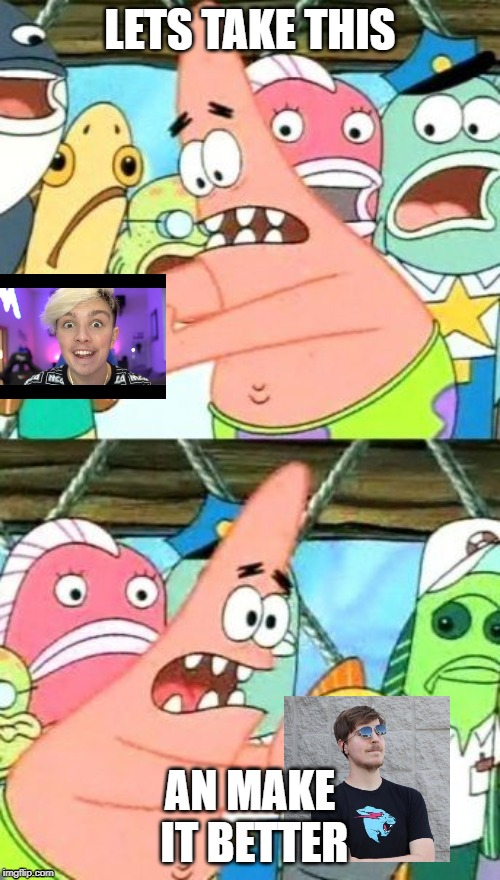 Put It Somewhere Else Patrick |  LETS TAKE THIS; AN MAKE IT BETTER | image tagged in memes,put it somewhere else patrick | made w/ Imgflip meme maker