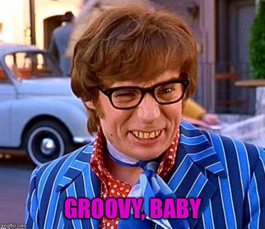 Have a groovy retirement | GROOVY, BABY | image tagged in have a groovy retirement | made w/ Imgflip meme maker
