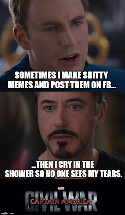 The Pain Is Real | SOMETIMES I MAKE SHITTY MEMES AND POST THEM ON FB... ...THEN I CRY IN THE SHOWER SO NO ONE SEES MY TEARS. | image tagged in memes,marvel civil war | made w/ Imgflip meme maker