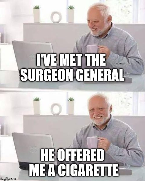 Humor of Rodney Dangerfield | I'VE MET THE SURGEON GENERAL HE OFFERED ME A CIGARETTE | image tagged in memes,hide the pain harold,surgeon general,cigarette,smoking | made w/ Imgflip meme maker