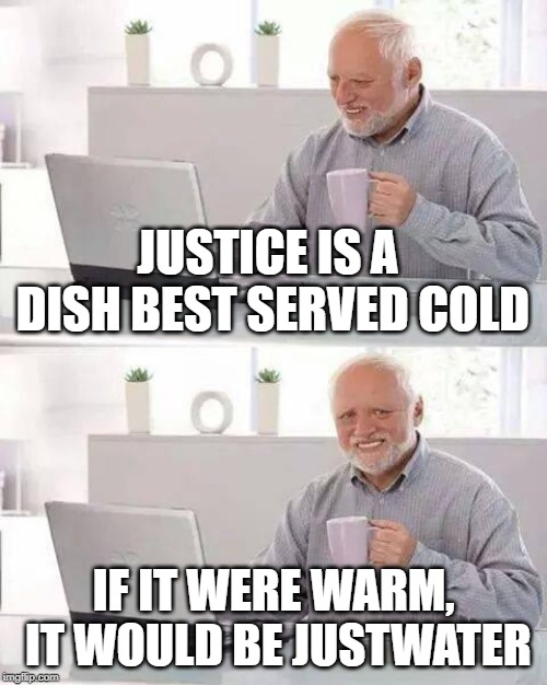 Hide the Pain Harold Meme | JUSTICE IS A DISH BEST SERVED COLD IF IT WERE WARM, IT WOULD BE JUSTWATER | image tagged in memes,hide the pain harold | made w/ Imgflip meme maker