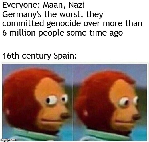 Shh, keep quiet, else they might remember it | image tagged in monkey puppet,ww2,spain,grammar nazi | made w/ Imgflip meme maker