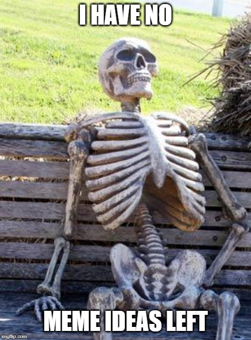 You could see that I am bored... | I HAVE NO MEME IDEAS LEFT | image tagged in memes,funny,waiting skeleton,bored,no ideas,left | made w/ Imgflip meme maker