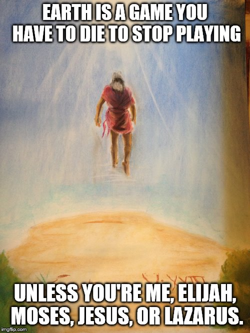 Enoch does not die | EARTH IS A GAME YOU HAVE TO DIE TO STOP PLAYING UNLESS YOU'RE ME, ELIJAH, MOSES, JESUS, OR LAZARUS. | image tagged in enoch,jesus,elijah,moses,lazarus,immortal | made w/ Imgflip meme maker