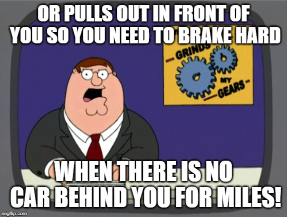 Peter Griffin News Meme | OR PULLS OUT IN FRONT OF YOU SO YOU NEED TO BRAKE HARD WHEN THERE IS NO CAR BEHIND YOU FOR MILES! | image tagged in memes,peter griffin news | made w/ Imgflip meme maker