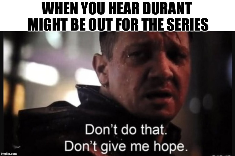 WHEN YOU HEAR DURANT MIGHT BE OUT FOR THE SERIES | image tagged in hawkeye ''don't give me hope'' | made w/ Imgflip meme maker