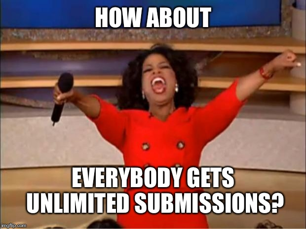 HOW ABOUT EVERYBODY GETS UNLIMITED SUBMISSIONS? | image tagged in memes,oprah you get a | made w/ Imgflip meme maker