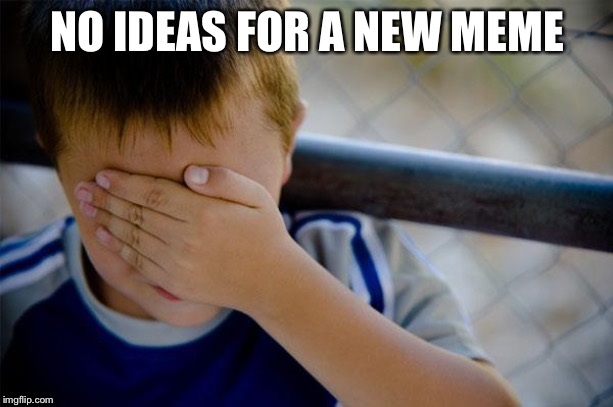 confession kid | NO IDEAS FOR A NEW MEME | image tagged in memes,confession kid | made w/ Imgflip meme maker