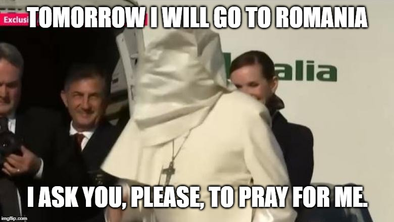 Pope Francis in Romania | TOMORROW I WILL GO TO ROMANIA I ASK YOU, PLEASE, TO PRAY FOR ME. | image tagged in pope francis,romania,pray,undercover,visit | made w/ Imgflip meme maker