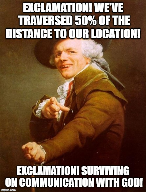 Joseph Ducreux | EXCLAMATION! WE'VE TRAVERSED 50% OF THE DISTANCE TO OUR LOCATION! EXCLAMATION! SURVIVING ON COMMUNICATION WITH GOD! | image tagged in memes,joseph ducreux | made w/ Imgflip meme maker