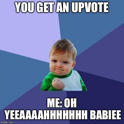 Success Kid Meme | YOU GET AN UPVOTE ME: OH YEEAAAAHHHHHHH BABIEE | image tagged in memes,success kid | made w/ Imgflip meme maker