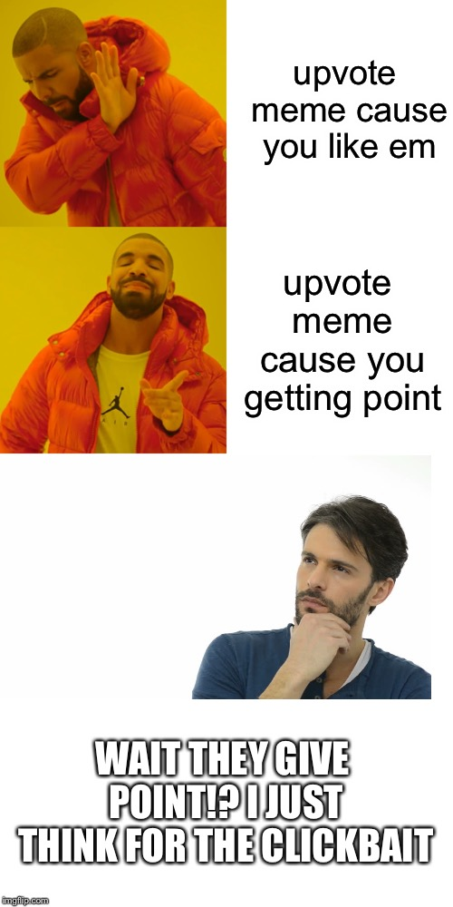 wait did i copy this? | upvote meme cause you like em upvote meme cause you getting point WAIT THEY GIVE POINT!? I JUST THINK FOR THE CLICKBAIT | image tagged in memes,drake hotline bling,upvotes,upvote,clickbait,curiosity | made w/ Imgflip meme maker