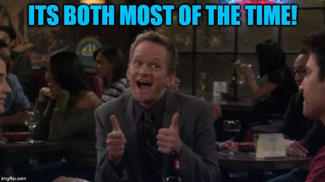 Barney Stinson Win Meme | ITS BOTH MOST OF THE TIME! | image tagged in memes,barney stinson win | made w/ Imgflip meme maker