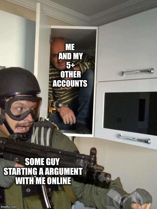 Man hiding in cubboard from SWAT template | ME AND MY 5+ OTHER ACCOUNTS SOME GUY STARTING A ARGUMENT WITH ME ONLINE | image tagged in man hiding in cubboard from swat template | made w/ Imgflip meme maker