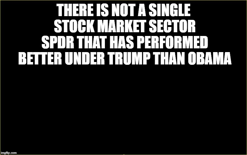 black slate | THERE IS NOT A SINGLE STOCK MARKET SECTOR SPDR THAT HAS PERFORMED BETTER UNDER TRUMP THAN OBAMA | image tagged in black slate | made w/ Imgflip meme maker