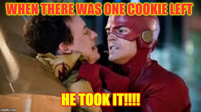 WHEN THERE WAS ONE COOKIE LEFT; HE TOOK IT!!!! | image tagged in the flash | made w/ Imgflip meme maker