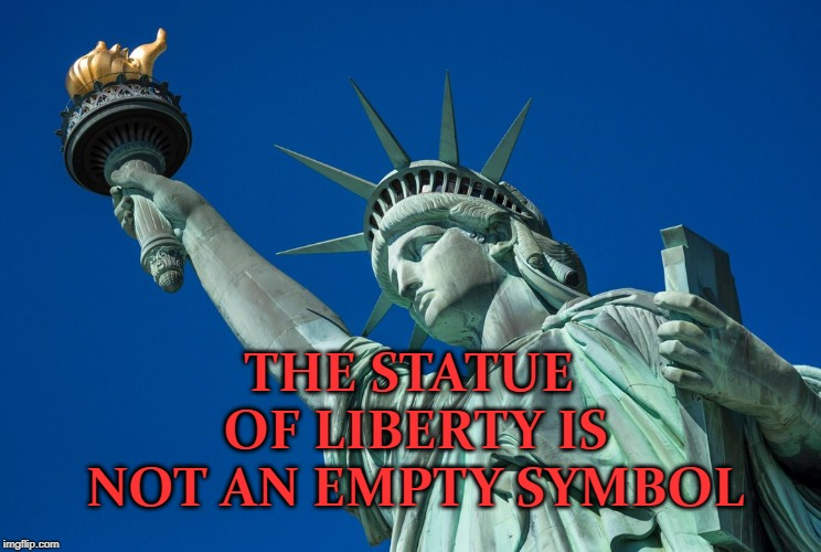 The Statue of Liberty is not an empty symbol | THE STATUE OF LIBERTY IS NOT AN EMPTY SYMBOL | image tagged in statue of liberty,america,immigrants | made w/ Imgflip meme maker