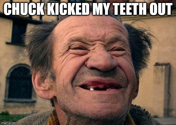 old toothless man | CHUCK KICKED MY TEETH OUT | image tagged in old toothless man | made w/ Imgflip meme maker