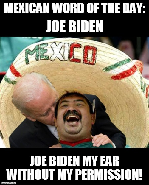 Mexican Word Of The Day | MEXICAN WORD OF THE DAY: JOE BIDEN MY EAR WITHOUT MY PERMISSION! JOE BIDEN | image tagged in memes,joe biden,mexican word of the day,mexico,creepy joe biden | made w/ Imgflip meme maker