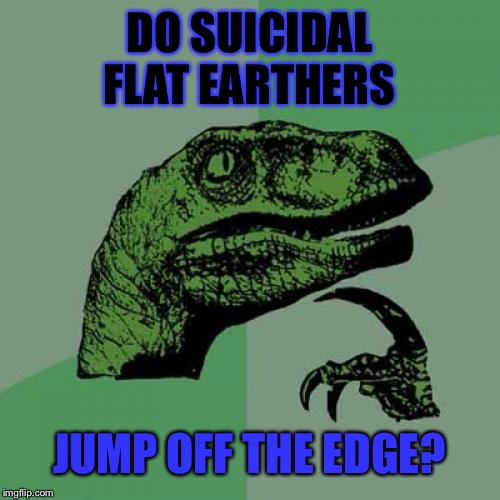 Flat earth meme | DO SUICIDAL FLAT EARTHERS JUMP OFF THE EDGE? | image tagged in memes,philosoraptor,flat earthers,just a joke | made w/ Imgflip meme maker
