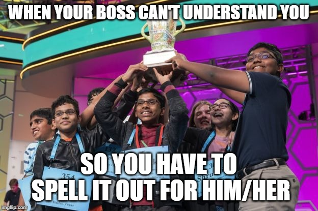 WHEN YOUR BOSS CAN'T UNDERSTAND YOU SO YOU HAVE TO SPELL IT OUT FOR HIM/HER | image tagged in spelling bee,spurs,new england patriots,boss | made w/ Imgflip meme maker