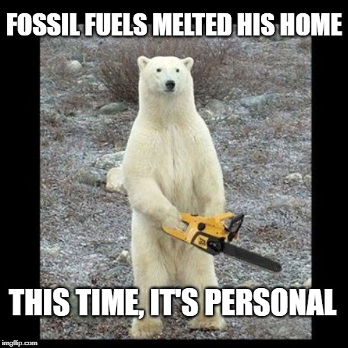 Chainsaw Bear | FOSSIL FUELS MELTED HIS HOME THIS TIME, IT'S PERSONAL | image tagged in memes,chainsaw bear | made w/ Imgflip meme maker