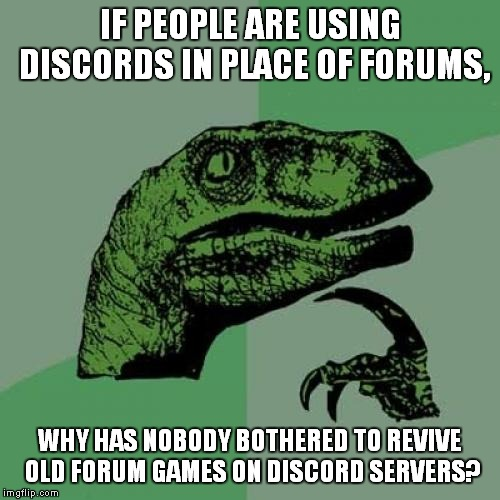 Forum Games; Remember Those? | IF PEOPLE ARE USING DISCORDS IN PLACE OF FORUMS, WHY HAS NOBODY BOTHERED TO REVIVE OLD FORUM GAMES ON DISCORD SERVERS? | image tagged in memes,philosoraptor,forums,forum,discord | made w/ Imgflip meme maker