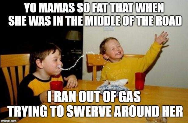 Yo Mamas So Fat |  YO MAMAS SO FAT THAT WHEN SHE WAS IN THE MIDDLE OF THE ROAD; I RAN OUT OF GAS TRYING TO SWERVE AROUND HER | image tagged in memes,yo mamas so fat | made w/ Imgflip meme maker
