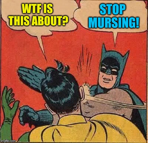 Batman Slapping Robin Meme | WTF IS THIS ABOUT? STOP MURSING! | image tagged in memes,batman slapping robin | made w/ Imgflip meme maker