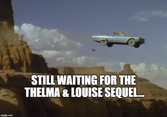 Still waiting for the Thelma & Louise Sequel... |  STILL WAITING FOR THE THELMA & LOUISE SEQUEL... | image tagged in memes,funny memes,sequel,waiting,thelma and louise | made w/ Imgflip meme maker
