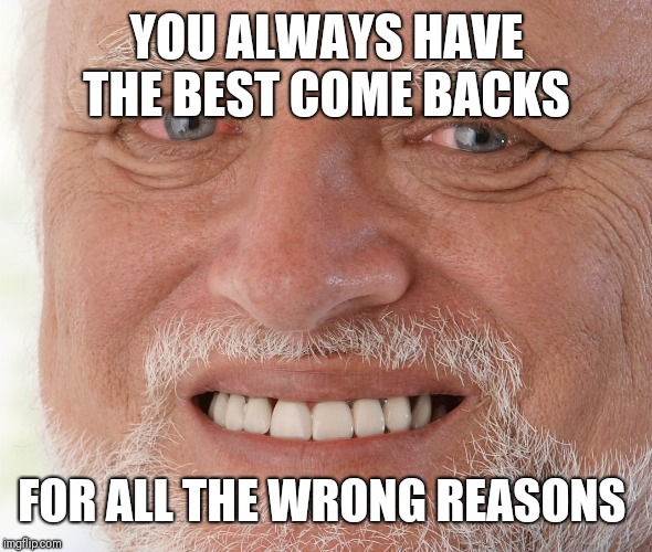 Hide the Pain Harold | YOU ALWAYS HAVE THE BEST COME BACKS FOR ALL THE WRONG REASONS | image tagged in hide the pain harold | made w/ Imgflip meme maker