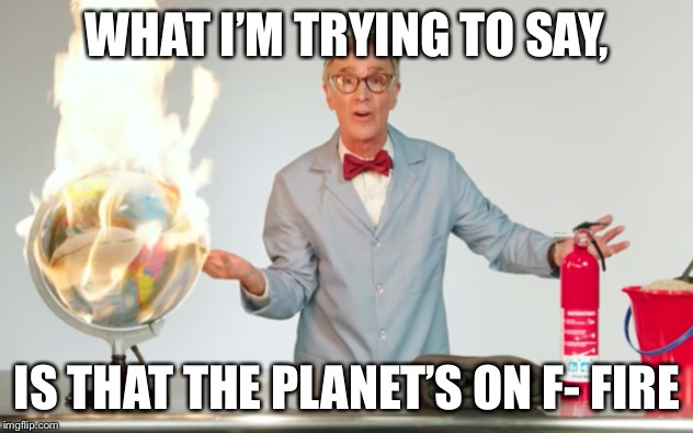 Global warming in a nutshell, by Bill Nye (the science guy) | WHAT I'M TRYING TO SAY, IS THAT THE PLANET'S ON F- FIRE | image tagged in the planets on f- fire,bill nye the science guy,bill nye,fire,planet | made w/ Imgflip meme maker