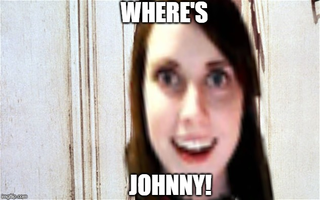 Overly Attached Girlfriend in The Shining...  Make Your Own Templates Week, May 25th - June 1st (A 44colt event) | WHERE'S JOHNNY! | image tagged in here's johnny,overly attached girlfriend,make your own templates week,44colt | made w/ Imgflip meme maker