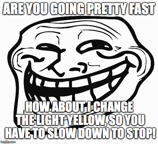 Traffic lights be like... | ARE YOU GOING PRETTY FAST HOW ABOUT I CHANGE THE LIGHT YELLOW, SO YOU HAVE TO SLOW DOWN TO STOP! | image tagged in troll face,traffic light,memes | made w/ Imgflip meme maker