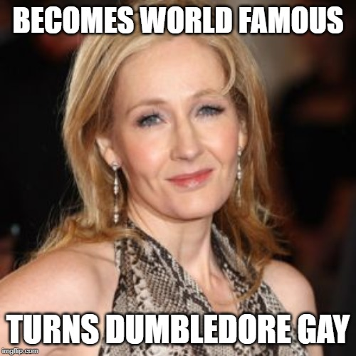 U can't deny it |  BECOMES WORLD FAMOUS; TURNS DUMBLEDORE GAY | image tagged in jk rowling | made w/ Imgflip meme maker