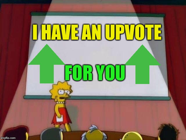 Lisa Simpson's Presentation | I HAVE AN UPVOTE FOR YOU | image tagged in lisa simpson's presentation | made w/ Imgflip meme maker