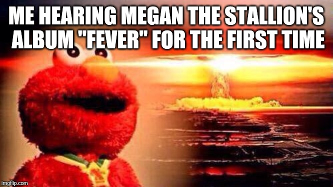 "elmo nuke bomb |  ME HEARING MEGAN THE STALLION'S ALBUM ""FEVER"" FOR THE FIRST TIME 